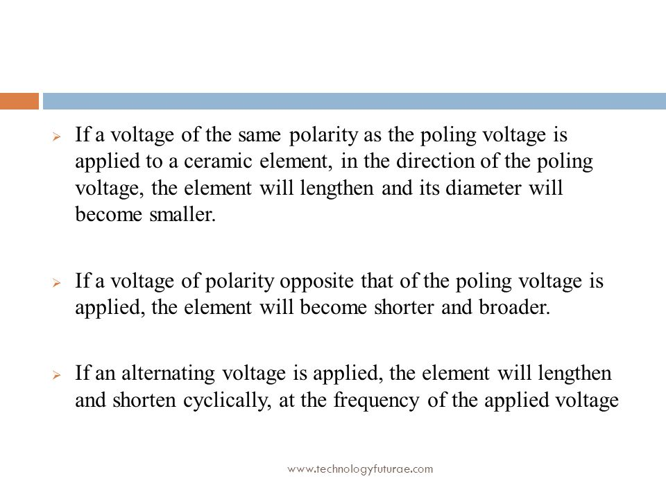 If a voltage of the same polarity as the poling voltage is applied to a ceramic element, in the direction of the poling voltage, the element will lengthen and its diameter will become smaller.