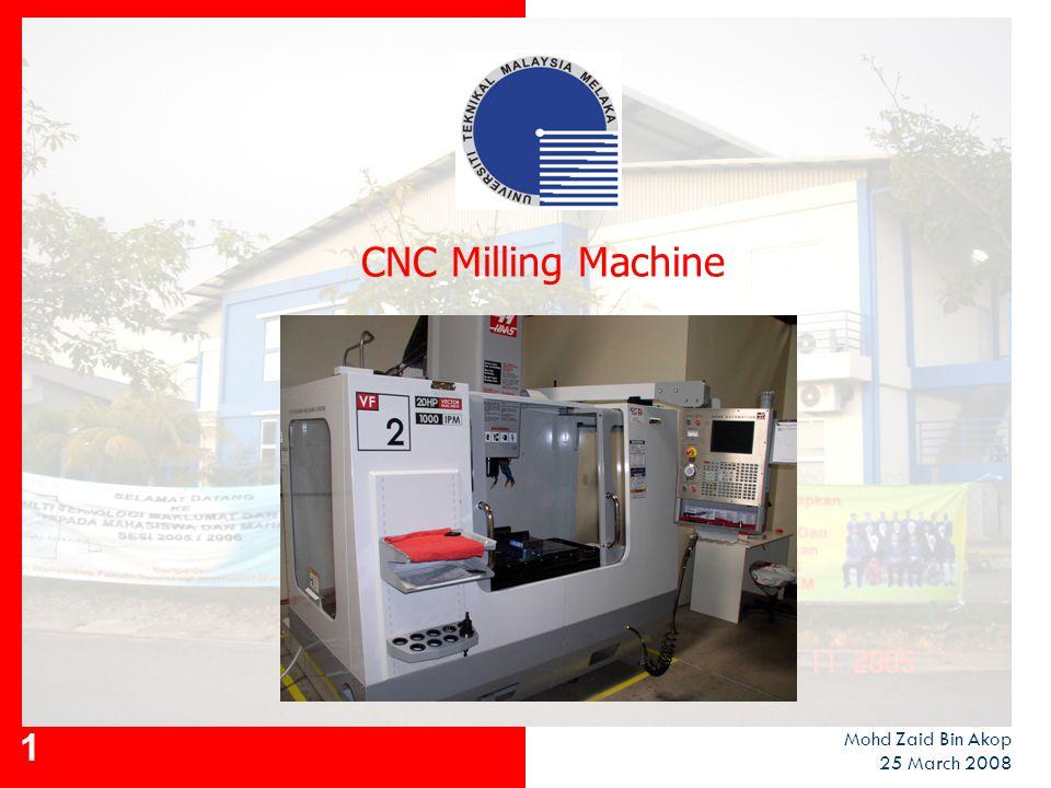 CNC Milling Machine Mohd Zaid Bin Akop 25 March 2008