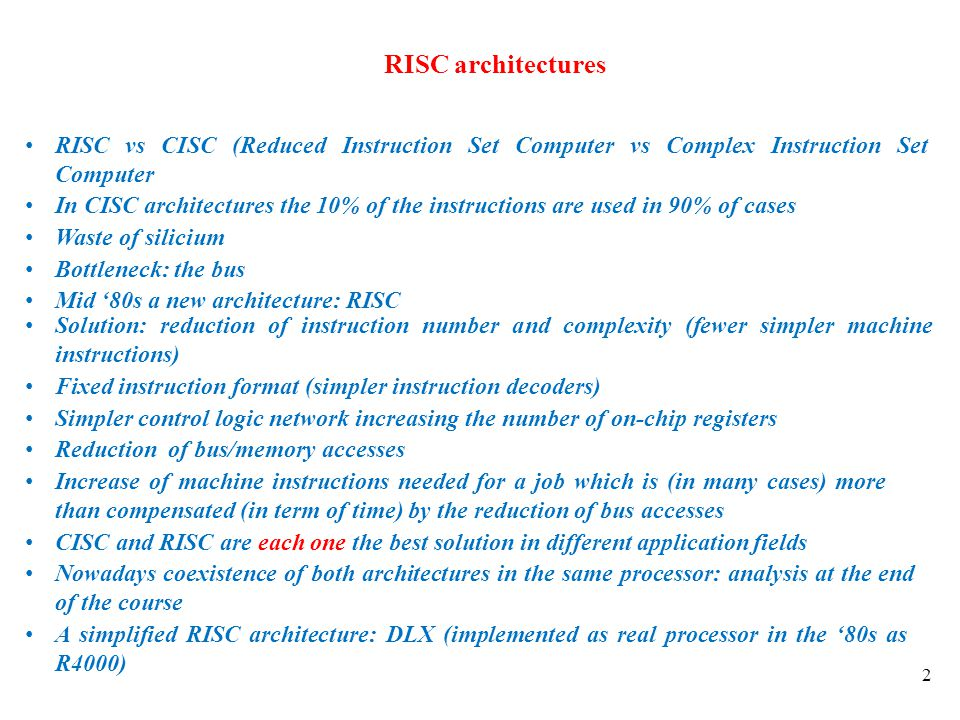 RISC architectures RISC vs CISC (Reduced Instruction Set Computer vs Complex Instruction Set Computer.