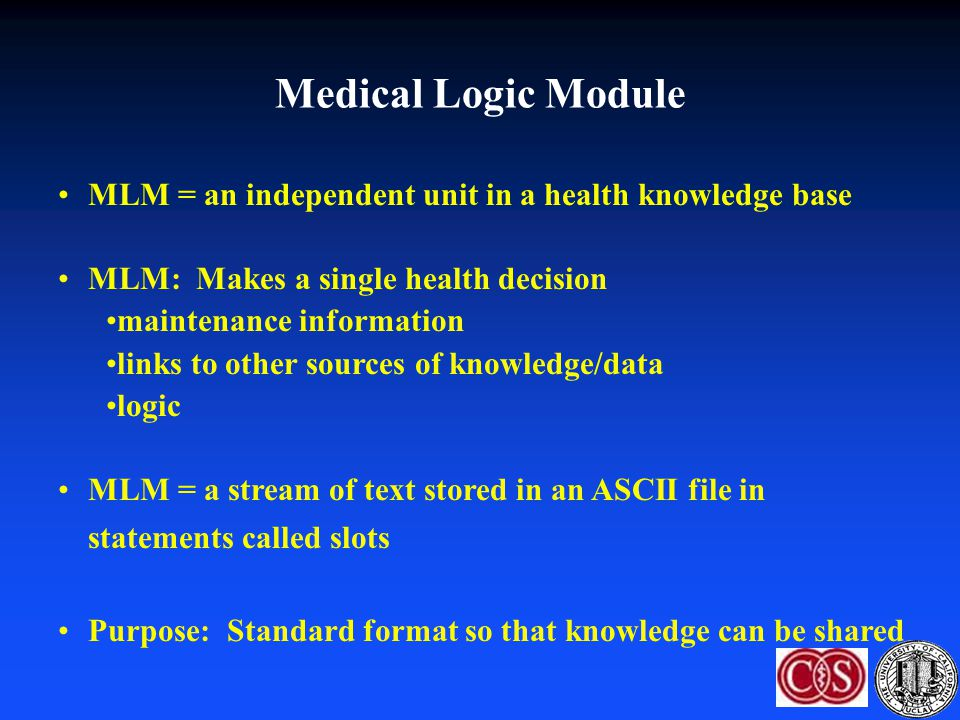 Medical Logic Module MLM = an independent unit in a health knowledge base. MLM: Makes a single health decision.