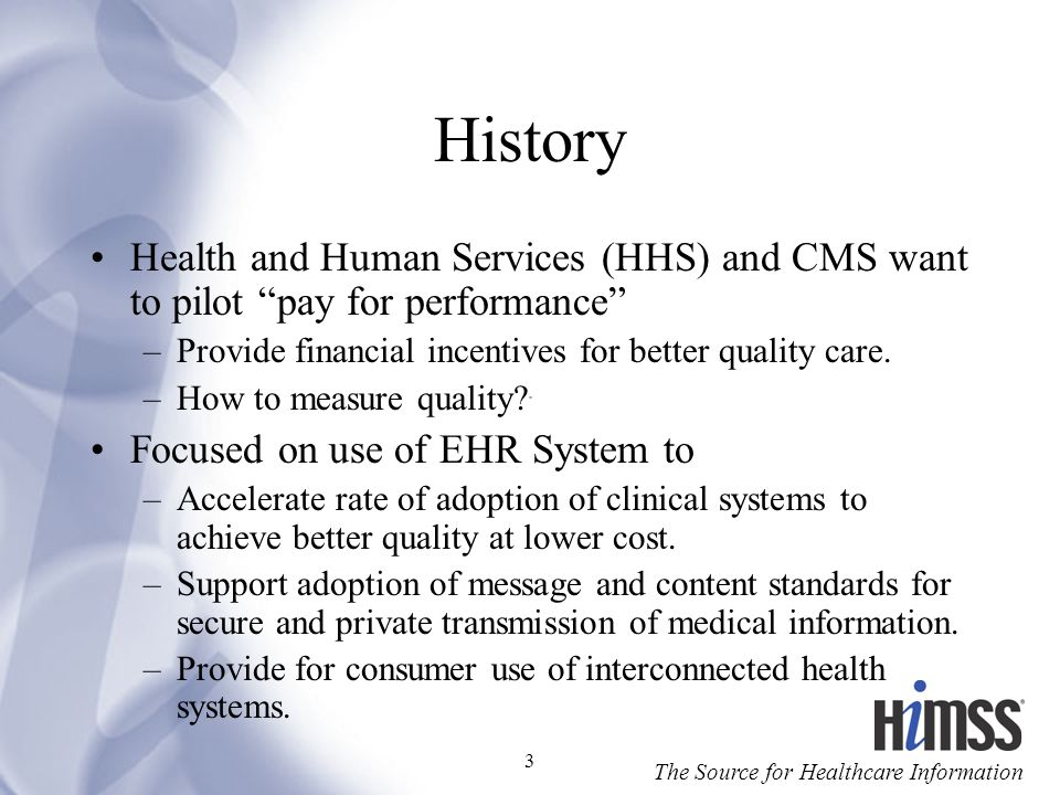 History Health and Human Services (HHS) and CMS want to pilot pay for performance Provide financial incentives for better quality care.