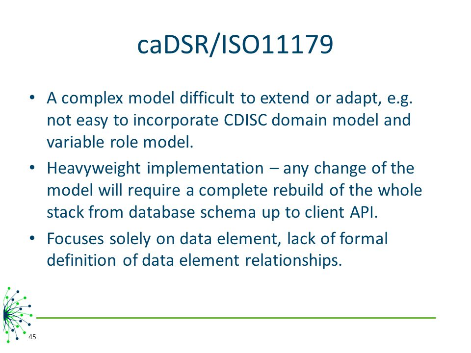 caDSR/ISO11179 A complex model difficult to extend or adapt, e.g. not easy to incorporate CDISC domain model and variable role model.
