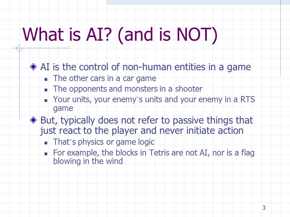 What is AI (and is NOT) AI is the control of non-human entities in a game. The other cars in a car game.