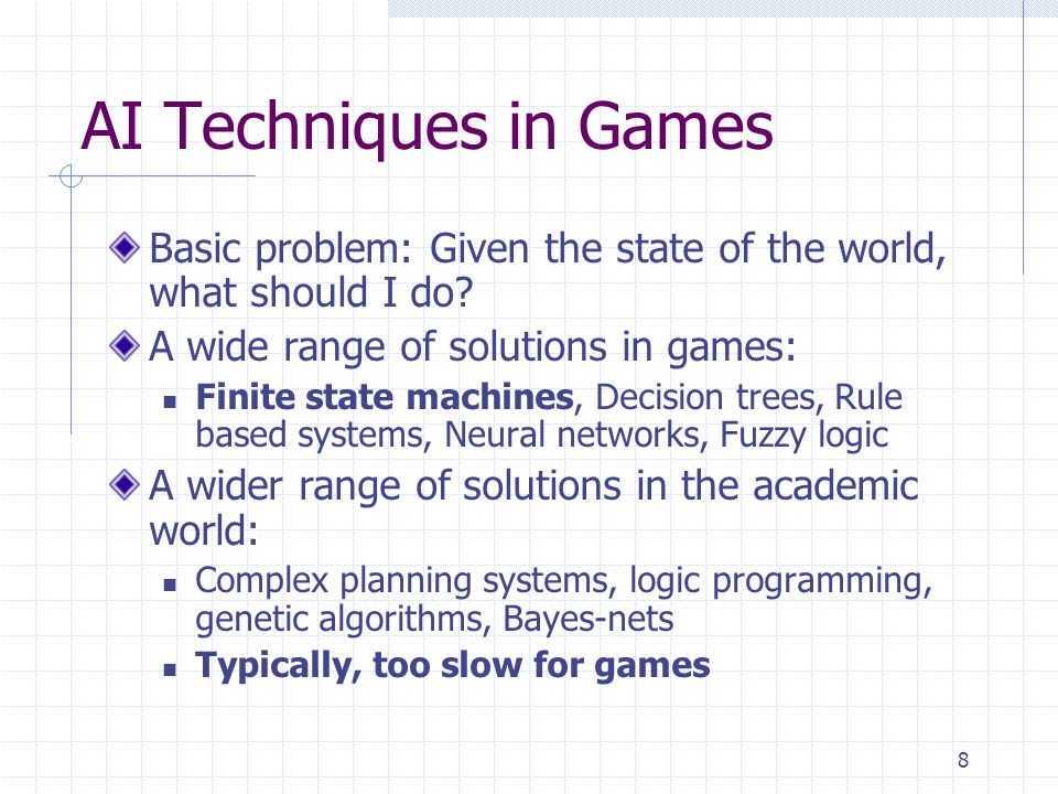 AI Techniques in Games Basic problem: Given the state of the world, what should I do A wide range of solutions in games: