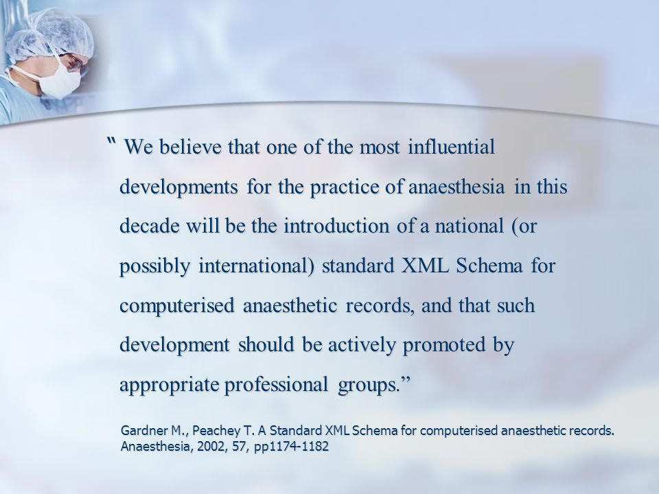 We believe that one of the most influential developments for the practice of anaesthesia in this decade will be the introduction of a national (or possibly international) standard XML Schema for computerised anaesthetic records, and that such development should be actively promoted by appropriate professional groups.
