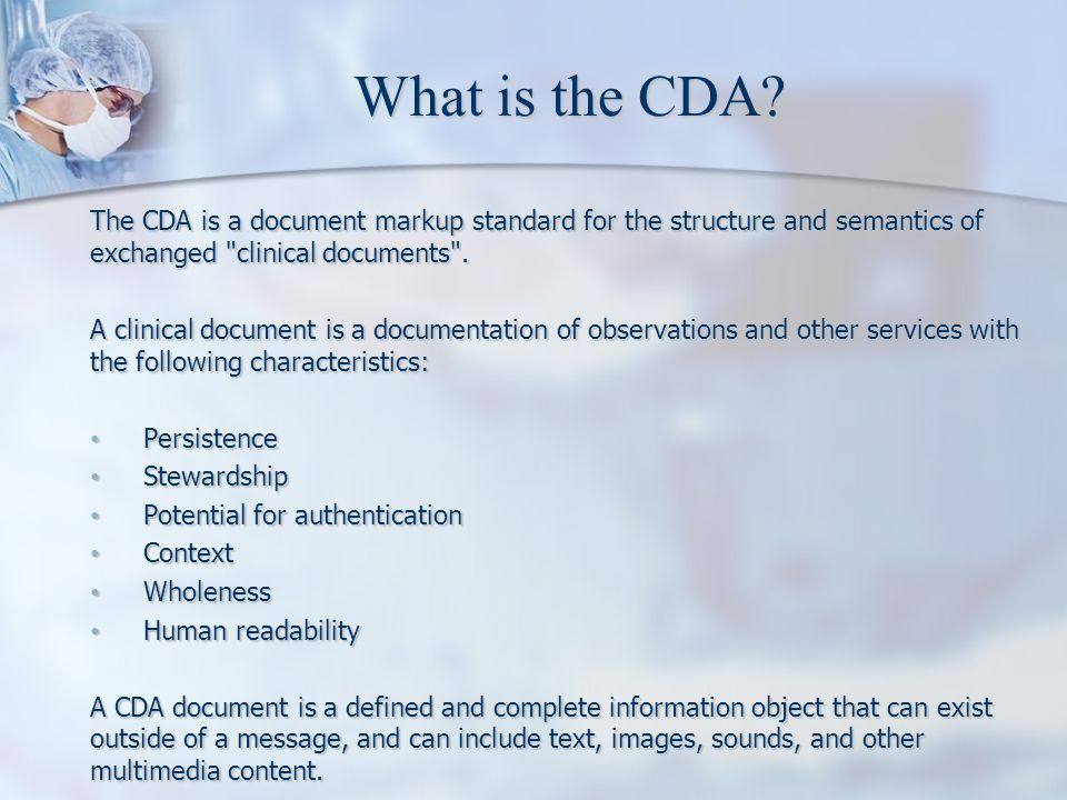 What is the CDA The CDA is a document markup standard for the structure and semantics of exchanged clinical documents .
