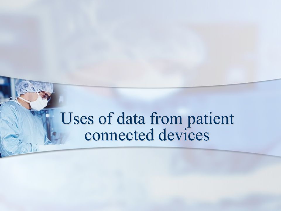 Uses of data from patient connected devices
