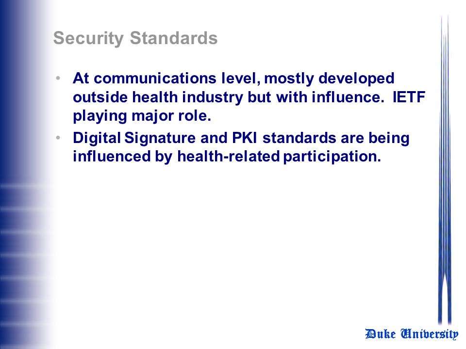 Security Standards At communications level, mostly developed outside health industry but with influence. IETF playing major role.