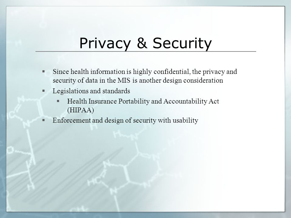 Privacy & Security Since health information is highly confidential, the privacy and security of data in the MIS is another design consideration.