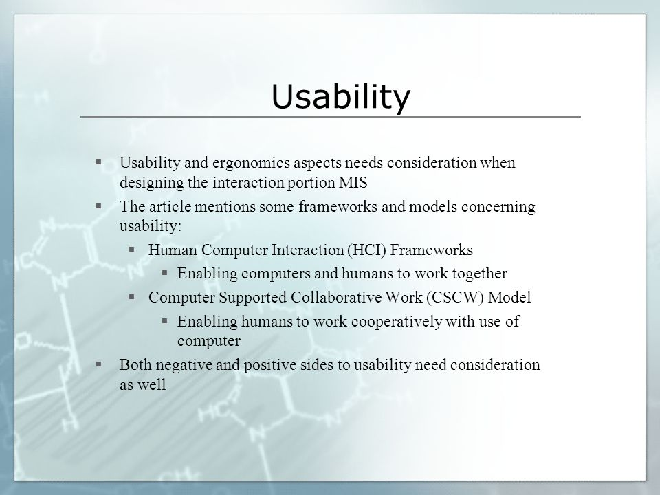 Usability Usability and ergonomics aspects needs consideration when designing the interaction portion MIS.