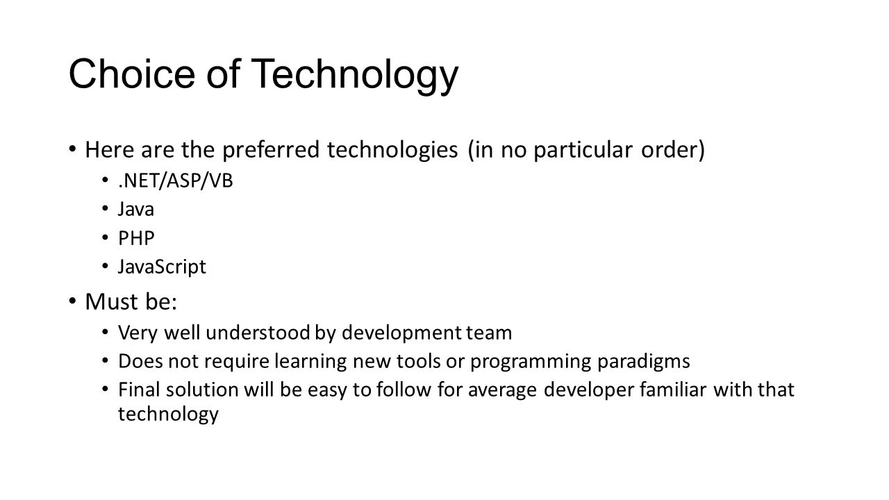 Choice of Technology Here are the preferred technologies (in no particular order) .NET/ASP/VB. Java.