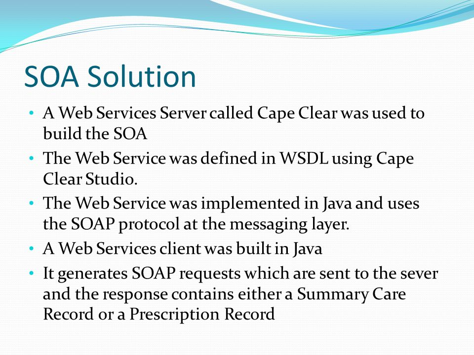 SOA Solution A Web Services Server called Cape Clear was used to build the SOA. The Web Service was defined in WSDL using Cape Clear Studio.