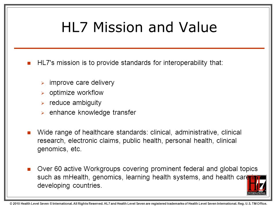 HL7 Mission and Value HL7 s mission is to provide standards for interoperability that: improve care delivery.