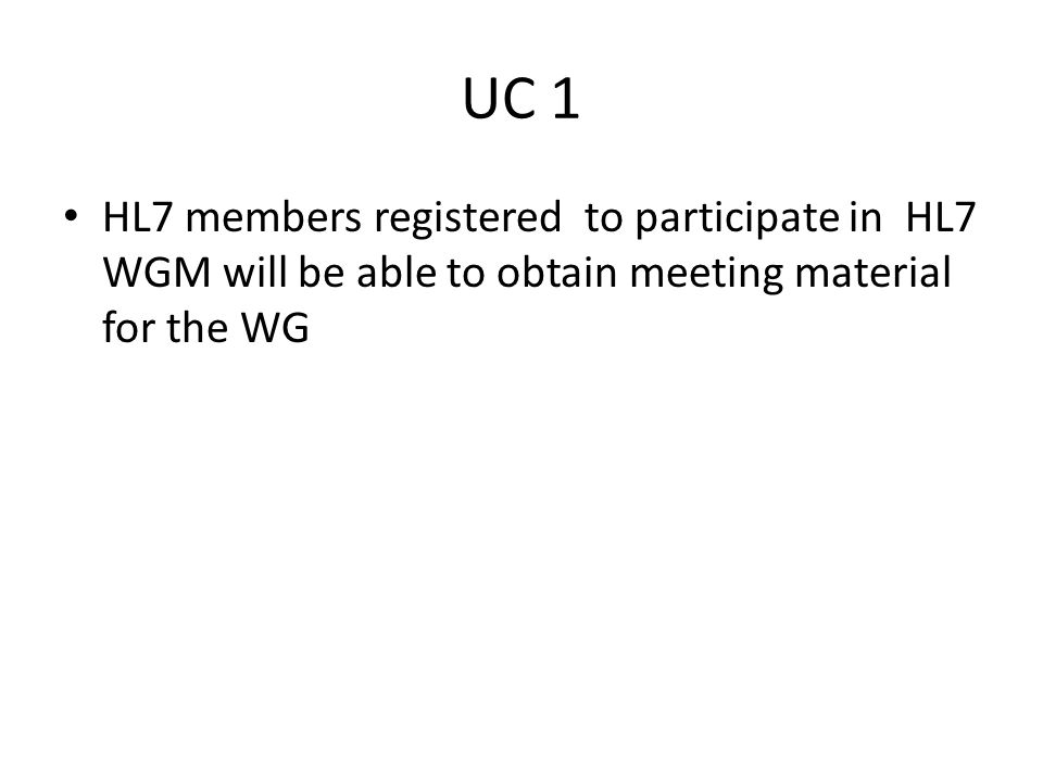 UC 1 HL7 members registered to participate in HL7 WGM will be able to obtain meeting material for the WG.