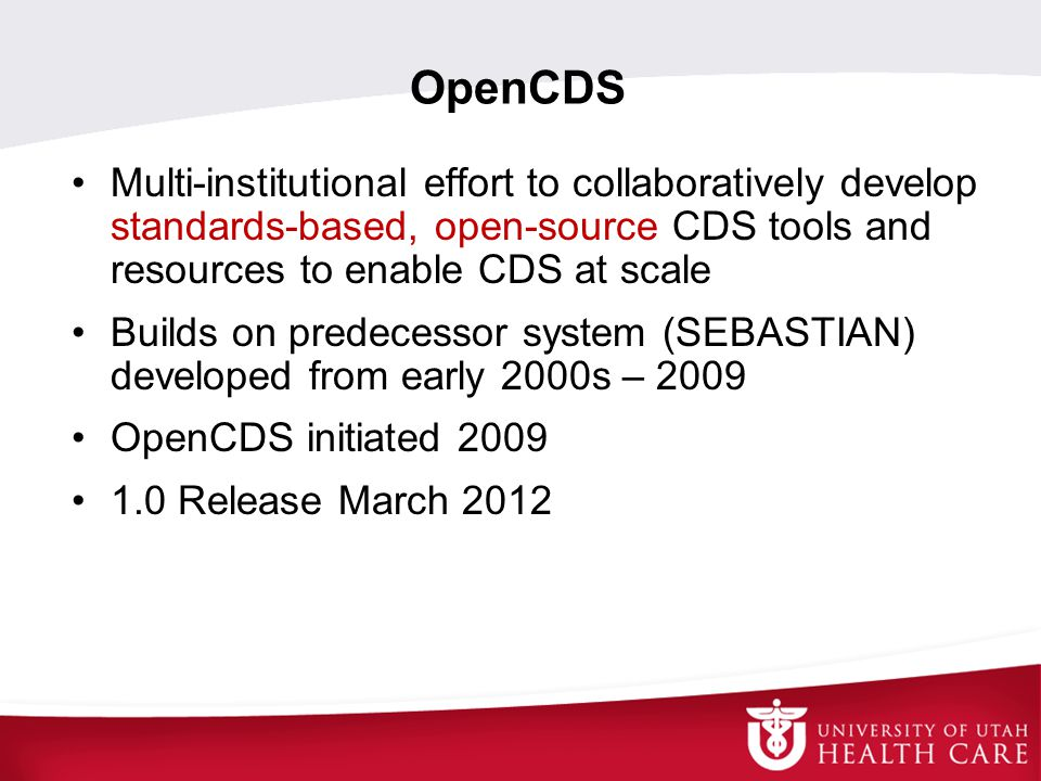 OpenCDS Multi-institutional effort to collaboratively develop standards-based, open-source CDS tools and resources to enable CDS at scale.