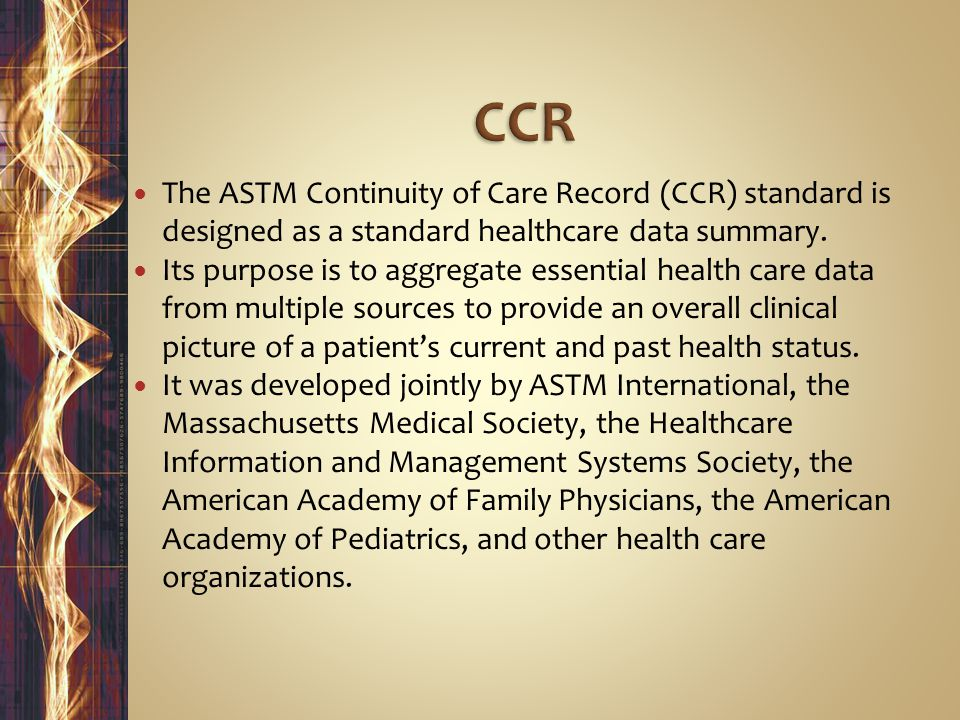 CCR The ASTM Continuity of Care Record (CCR) standard is designed as a standard healthcare data summary.