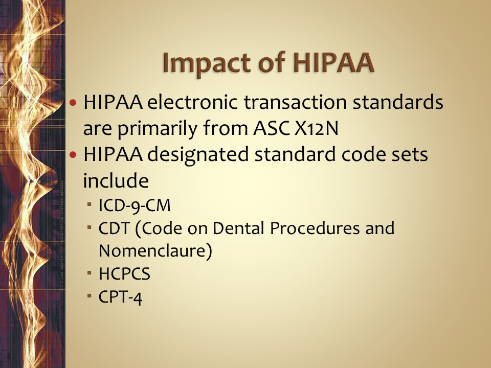 Impact of HIPAA HIPAA electronic transaction standards are primarily from ASC X12N. HIPAA designated standard code sets include.