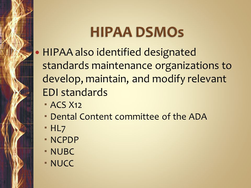 HIPAA DSMOs HIPAA also identified designated standards maintenance organizations to develop, maintain, and modify relevant EDI standards.