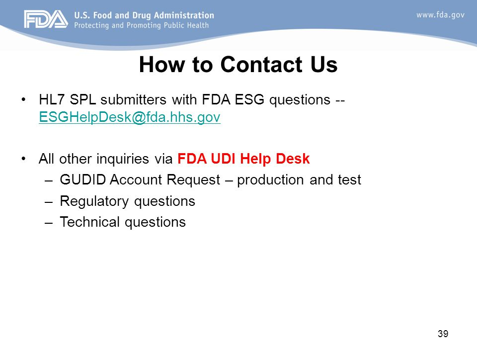 How to Contact Us HL7 SPL submitters with FDA ESG questions -- All other inquiries via FDA UDI Help Desk.