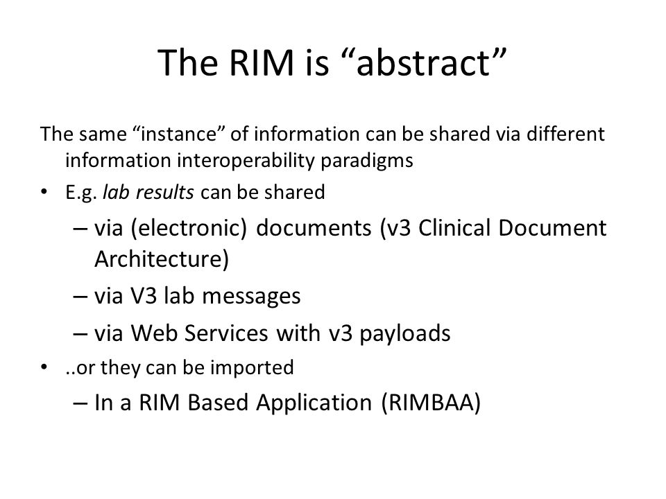 The RIM is abstract The same instance of information can be shared via different information interoperability paradigms.