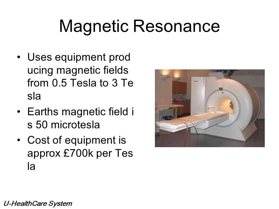 Magnetic Resonance Uses equipment producing magnetic fields from 0.5 Tesla to 3 Tesla. Earths magnetic field is 50 microtesla.