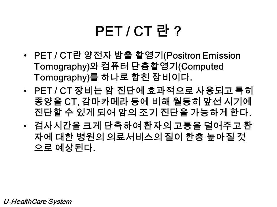 PET / CT 란 PET / CT란 양전자 방출 촬영기(Positron Emission Tomography)와 컴퓨터 단층촬영기(Computed Tomography)를 하나로 합친 장비이다.