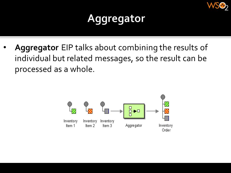 Aggregator Aggregator EIP talks about combining the results of individual but related messages, so the result can be processed as a whole.