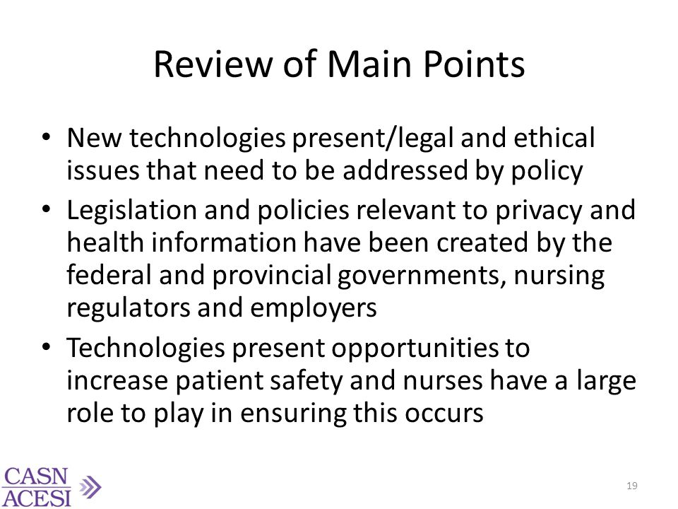 Review of Main Points New technologies present/legal and ethical issues that need to be addressed by policy.