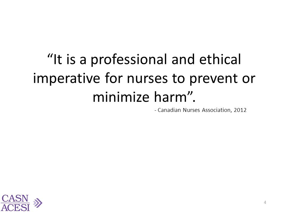 It is a professional and ethical imperative for nurses to prevent or minimize harm . - Canadian Nurses Association, 2012