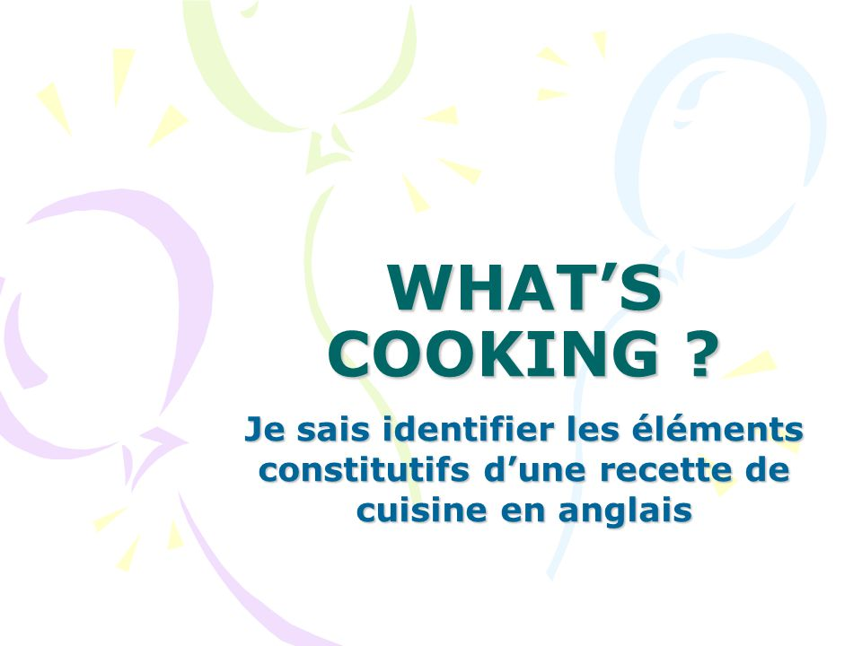 WHAT'S COOKING Je sais identifier les éléments constitutifs d'une recette de cuisine en anglais