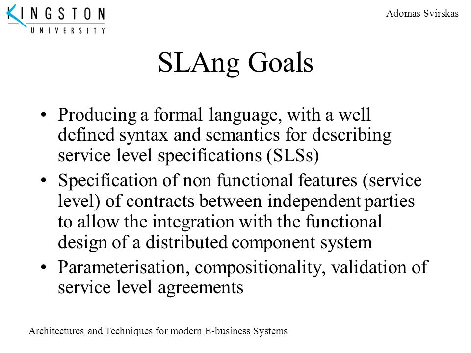 SLAng Goals Producing a formal language, with a well defined syntax and semantics for describing service level specifications (SLSs)