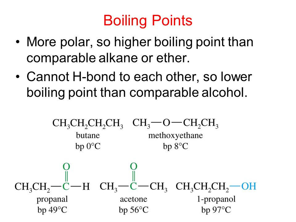 Boiling Points More polar, so higher boiling point than comparable alkane or ether.