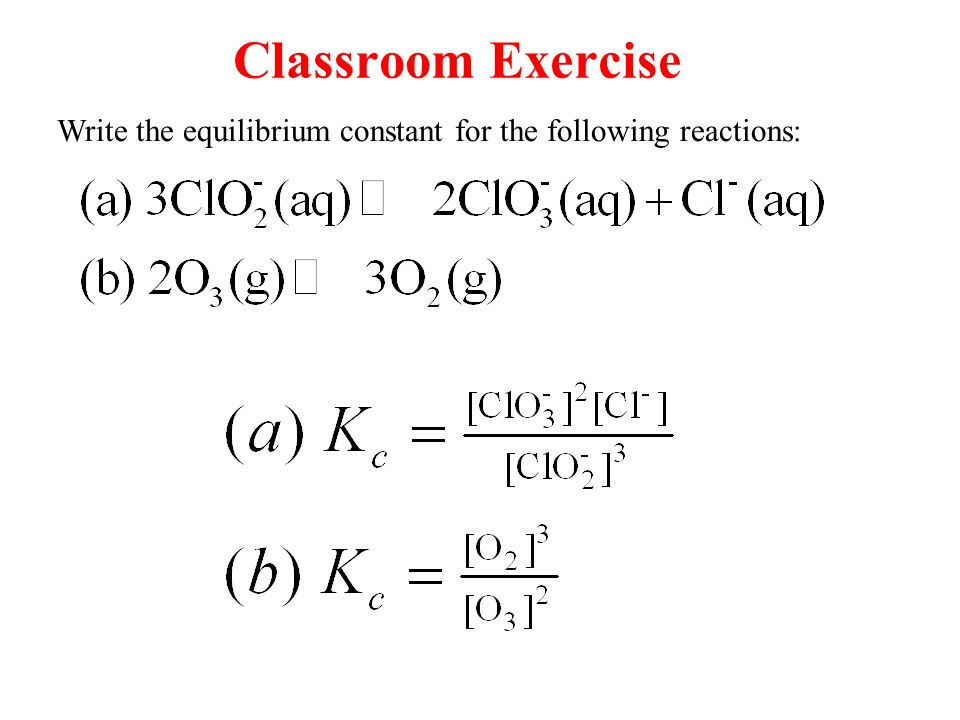 Classroom Exercise Write the equilibrium constant for the following reactions: