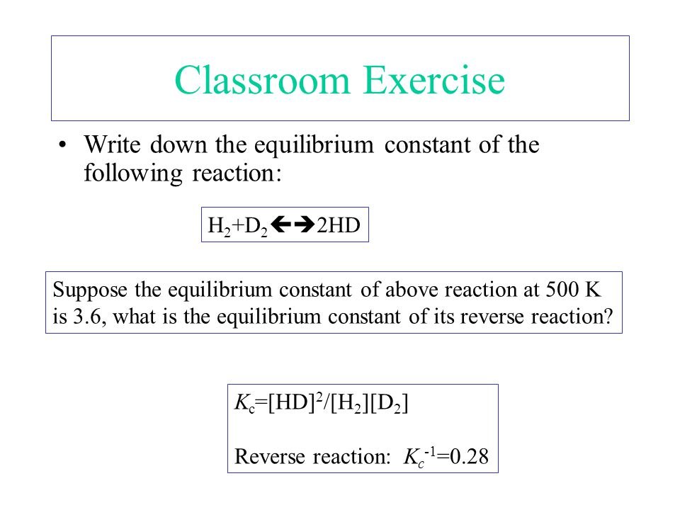 Classroom Exercise Write down the equilibrium constant of the following reaction: H2+D22HD.