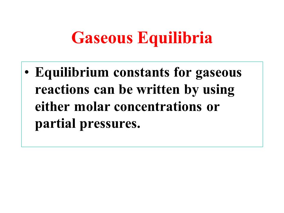 Gaseous Equilibria Equilibrium constants for gaseous reactions can be written by using either molar concentrations or partial pressures.