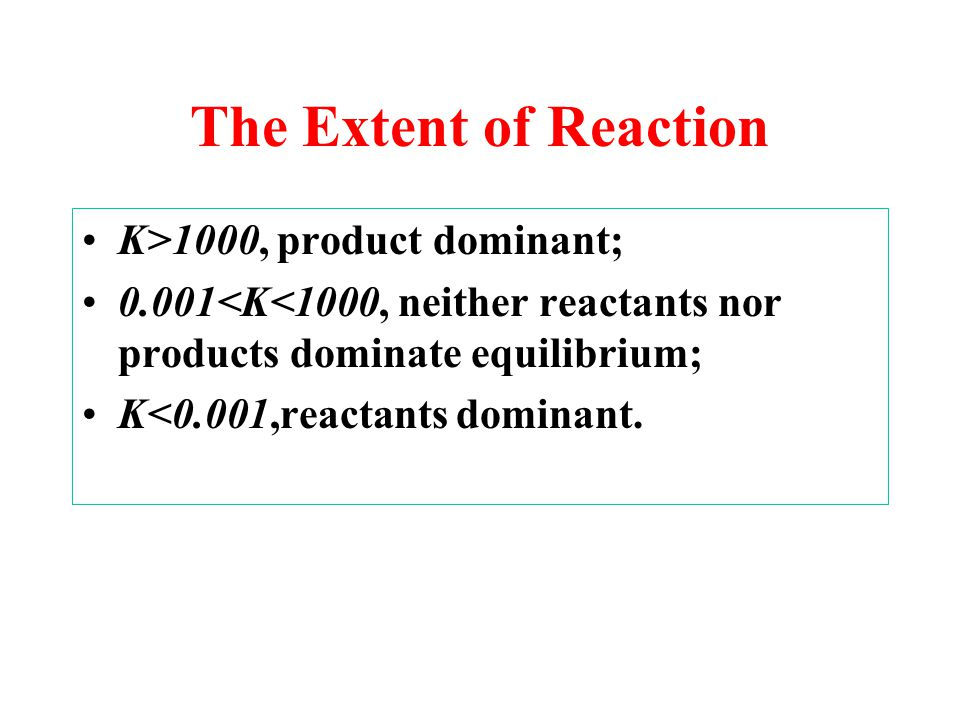 The Extent of Reaction K>1000, product dominant;