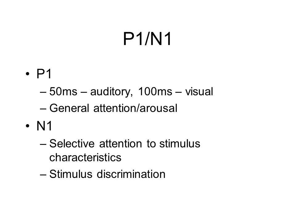 P1/N1 P1 N1 50ms – auditory, 100ms – visual General attention/arousal