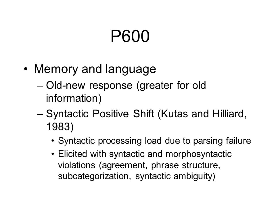 P600 Memory and language. Old-new response (greater for old information) Syntactic Positive Shift (Kutas and Hilliard, 1983)