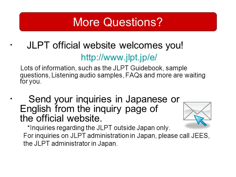 More Questions ・ JLPT official website welcomes you! http://www.jlpt.jp/e/ Lots of information, such as the JLPT Guidebook, sample.