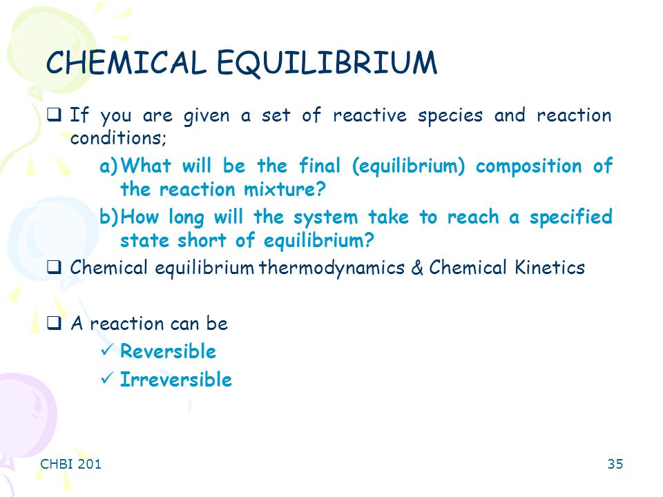 CHEMICAL EQUILIBRIUM If you are given a set of reactive species and reaction conditions;