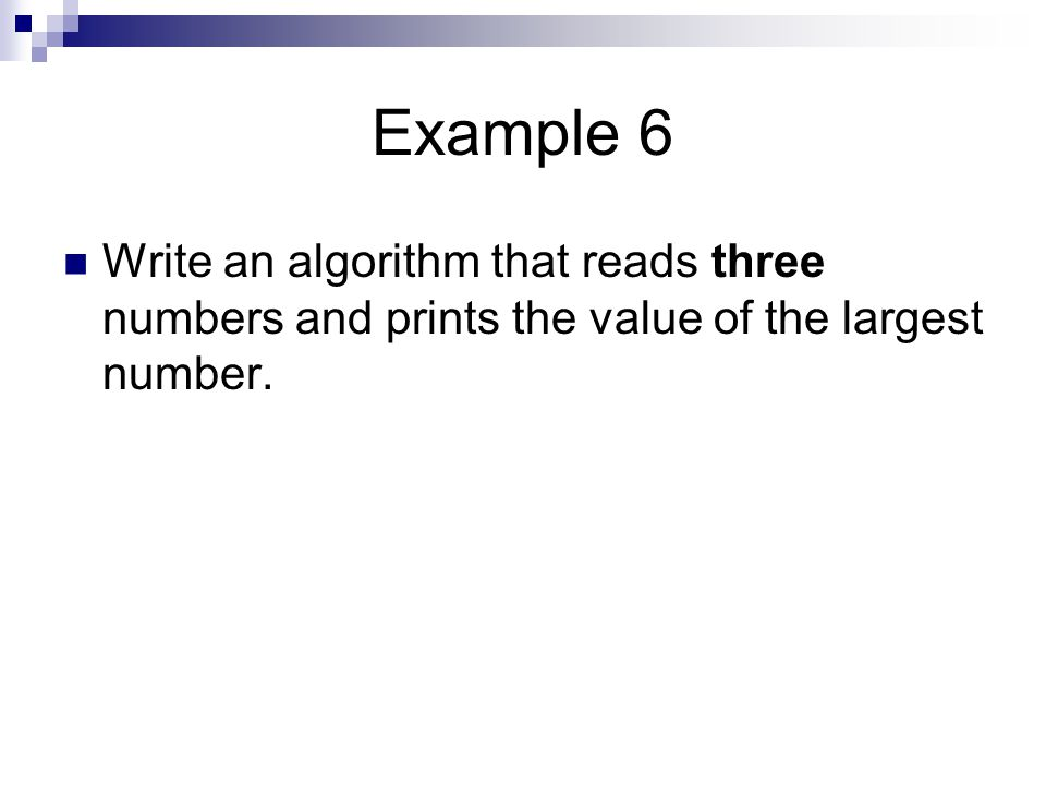 Example 6 Write an algorithm that reads three numbers and prints the value of the largest number.