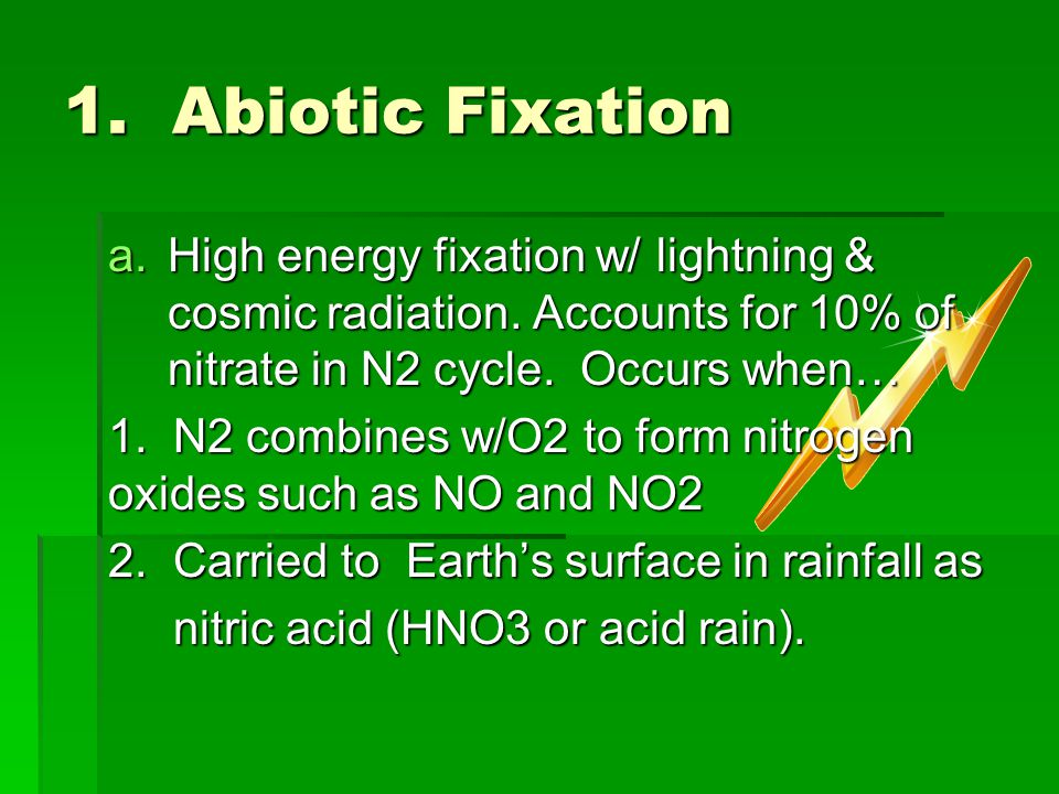 1. Abiotic Fixation High energy fixation w/ lightning & cosmic radiation. Accounts for 10% of nitrate in N2 cycle. Occurs when…