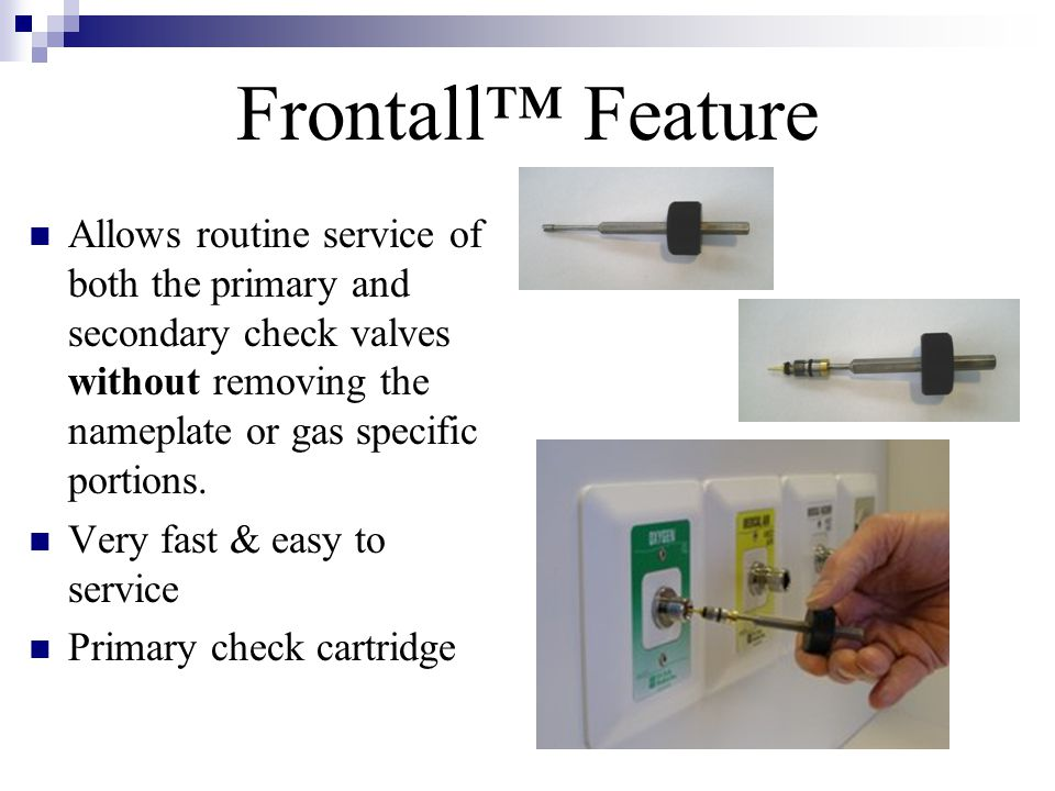Frontall™ Feature Allows routine service of both the primary and secondary check valves without removing the nameplate or gas specific portions.