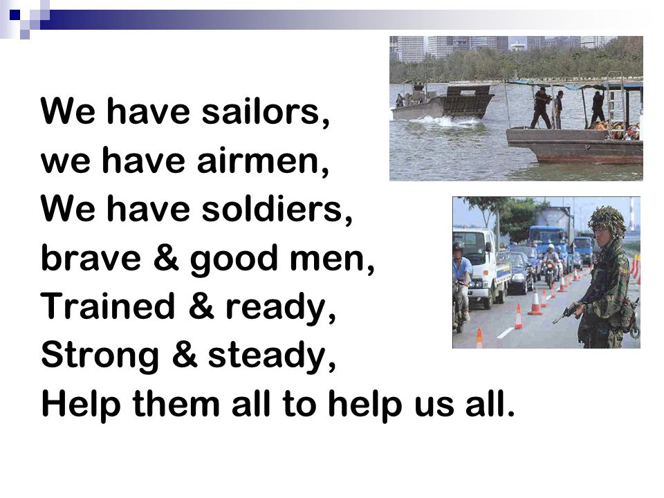 We have sailors, we have airmen, We have soldiers, brave & good men, Trained & ready, Strong & steady,