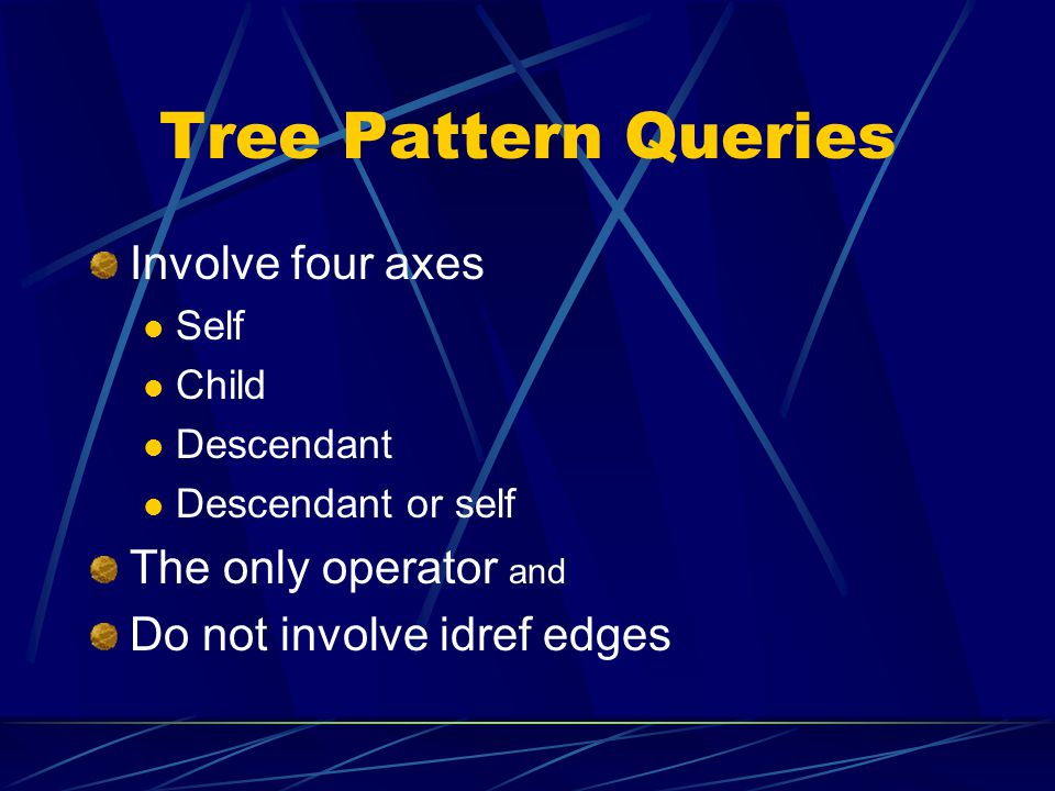 Tree Pattern Queries Involve four axes The only operator and