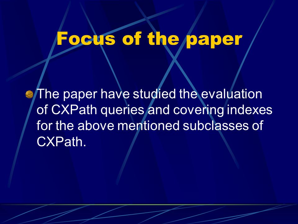 Focus of the paper The paper have studied the evaluation of CXPath queries and covering indexes for the above mentioned subclasses of CXPath.