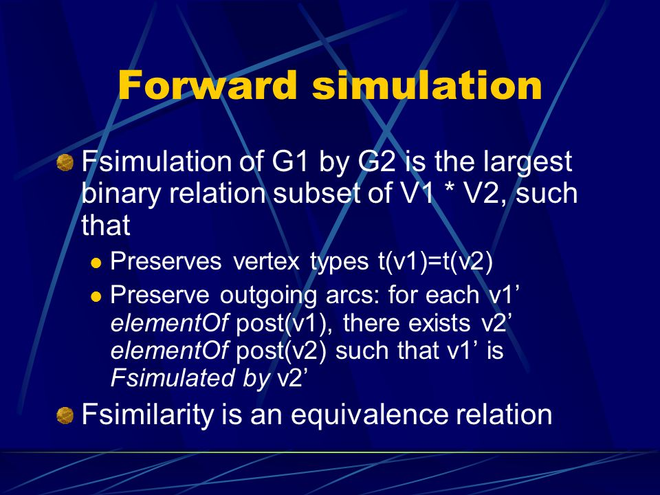 Forward simulation Fsimulation of G1 by G2 is the largest binary relation subset of V1 * V2, such that.