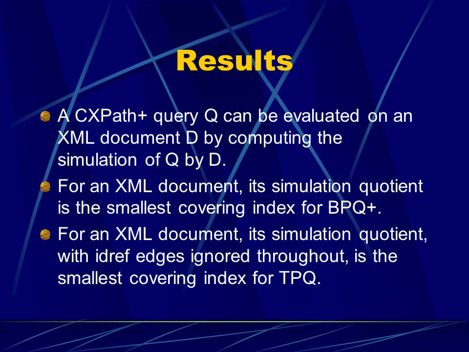 Results A CXPath+ query Q can be evaluated on an XML document D by computing the simulation of Q by D.