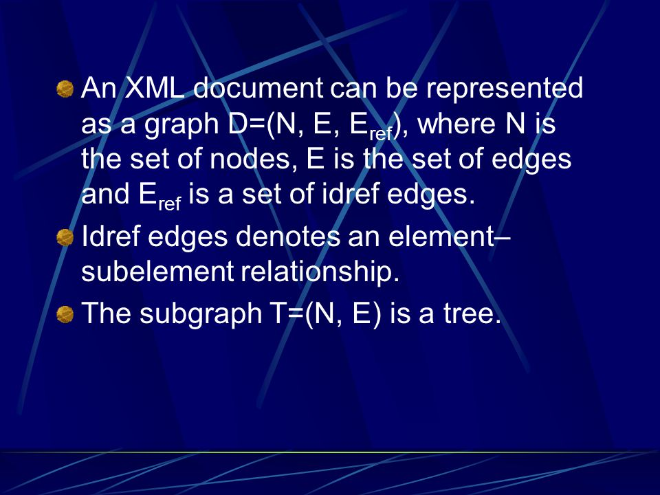 An XML document can be represented as a graph D=(N, E, Eref), where N is the set of nodes, E is the set of edges and Eref is a set of idref edges.