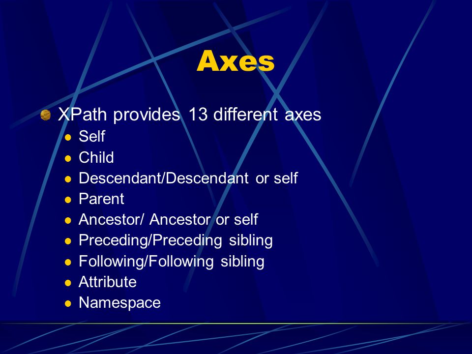 Axes XPath provides 13 different axes Self Child